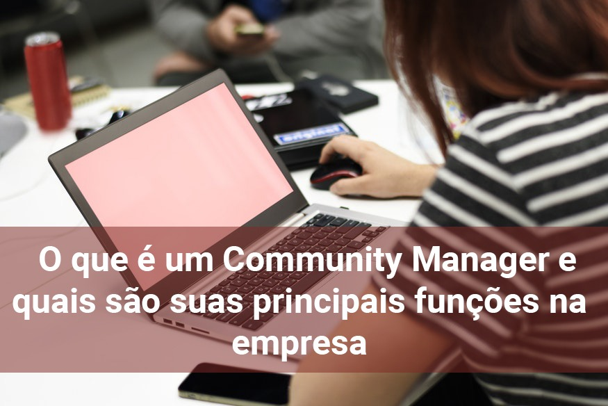 O que é um Community Manager e quais são suas principais funções na empresa